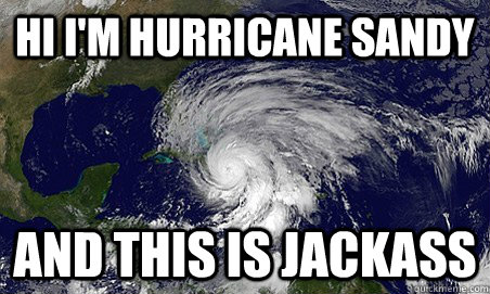 Hi I'm Hurricane sandy and this is jackass - Hi I'm Hurricane sandy and this is jackass  Hurricane Sandy