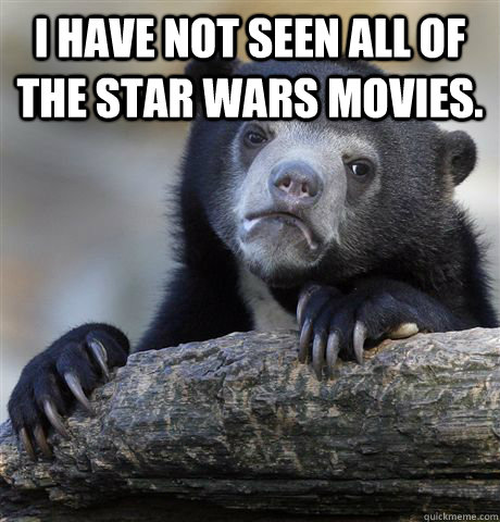 i have not seen all of the star wars movies.  - i have not seen all of the star wars movies.   Confession Bear