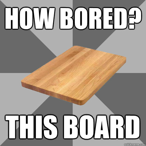 HOW BORED? THIS BOARD