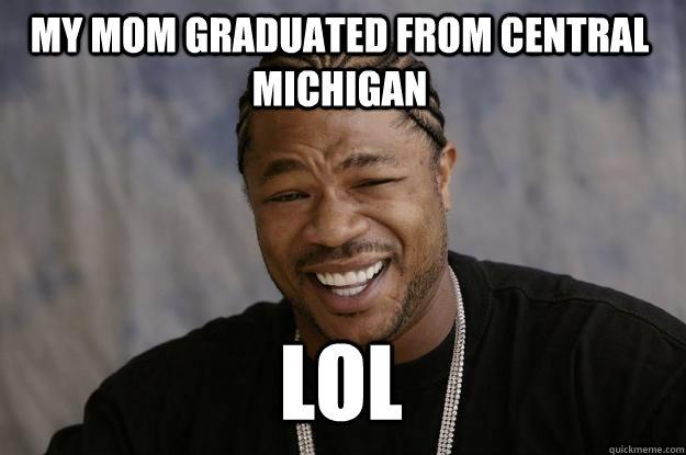 My mom Graduated from Central Michigan Lol  Xzibit meme
