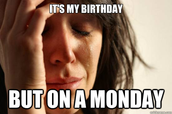 It's my birthday but on a Monday - It's my birthday but on a Monday  First World Problems