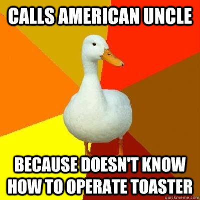 Calls American uncle because doesn't know how to operate toaster - Calls American uncle because doesn't know how to operate toaster  Tech Impaired Duck