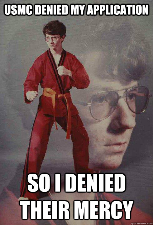 USMC denied my application So I denied their mercy - USMC denied my application So I denied their mercy  Karate Kyle