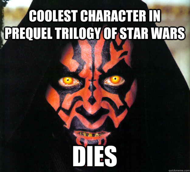 Coolest character in prequel trilogy of star wars Dies - Coolest character in prequel trilogy of star wars Dies  Freshman Darth Maul