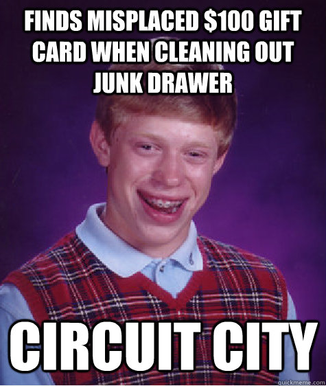Finds misplaced $100 gift card when cleaning out junk drawer Circuit City - Finds misplaced $100 gift card when cleaning out junk drawer Circuit City  Bad Luck Brian
