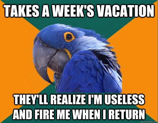 Takes a week's vacation They'll realize I'm useless and fire me when I return - Takes a week's vacation They'll realize I'm useless and fire me when I return  Paranoid Parrot