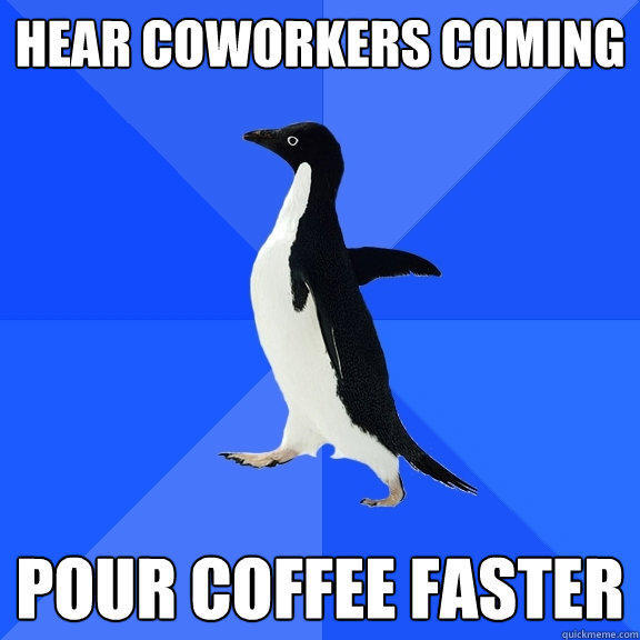 hear coworkers coming pour coffee faster - hear coworkers coming pour coffee faster  Socially Awkward Penguin