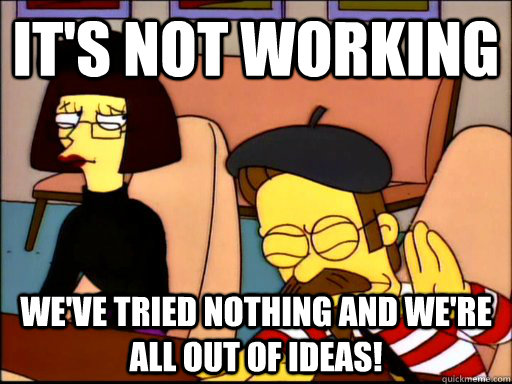 It's not working We've tried nothing and we're all out of ideas! - It's not working We've tried nothing and we're all out of ideas!  Beatnik Flanders