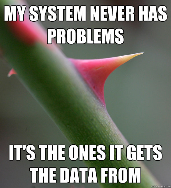 my system never has problems it's the ones it gets the data from  Self Important Prick