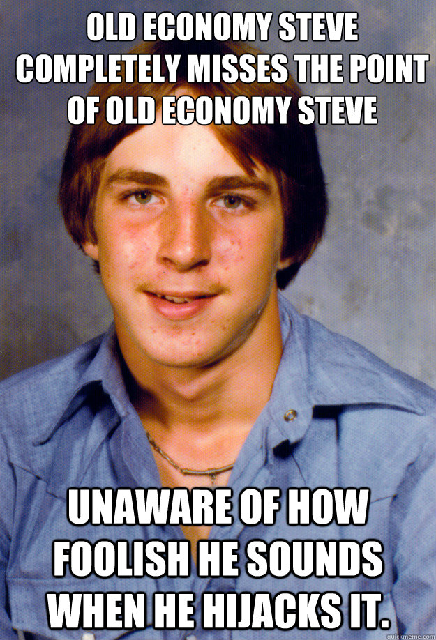 Old Economy Steve completely misses the point of Old Economy Steve Unaware of how foolish he sounds when he hijacks it. - Old Economy Steve completely misses the point of Old Economy Steve Unaware of how foolish he sounds when he hijacks it.  Old Economy Steven