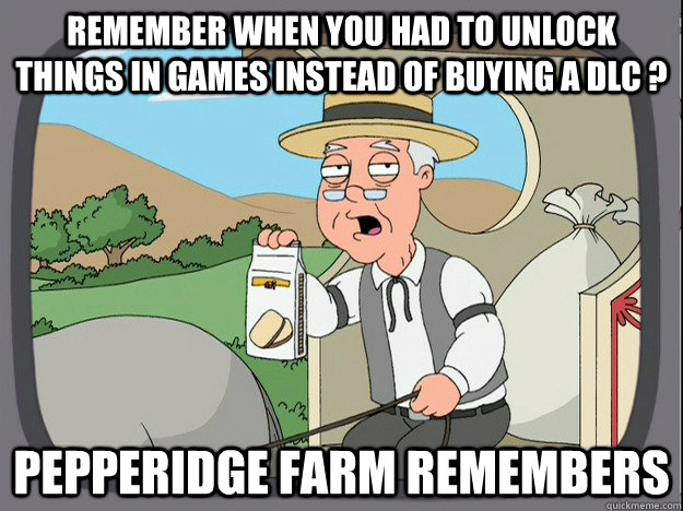 REMEMBER WHEN YOU HAD TO UNLOCK THINGS IN GAMES INSTEAD OF BUYING A DLC ? Pepperidge farm remembers - REMEMBER WHEN YOU HAD TO UNLOCK THINGS IN GAMES INSTEAD OF BUYING A DLC ? Pepperidge farm remembers  Pepperidge Farm Remembers