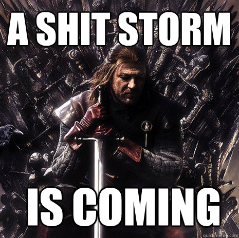 A shit storm  is coming