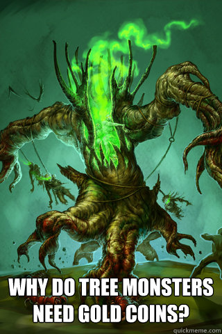 Why do Tree Monsters need gold coins? - Why do Tree Monsters need gold coins?  Misc