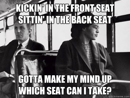 Kickin' in the front seat Sittin' in the back seat Gotta make my mind up Which seat can I take?