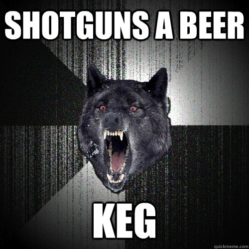 shotguns a beer keg  - shotguns a beer keg   Insanity Wolf
