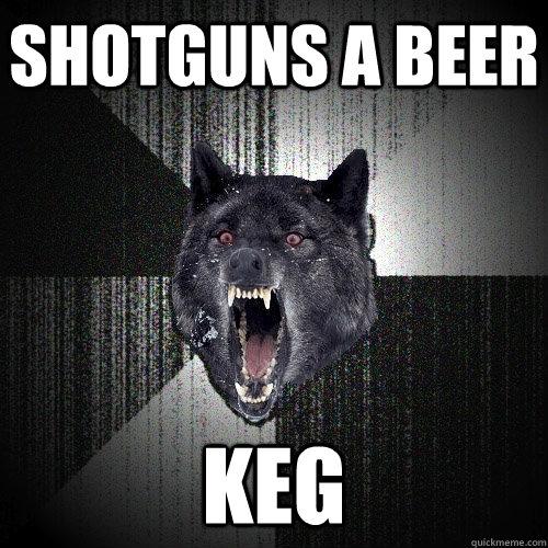 shotguns a beer keg  - shotguns a beer keg   Insanity Wolf