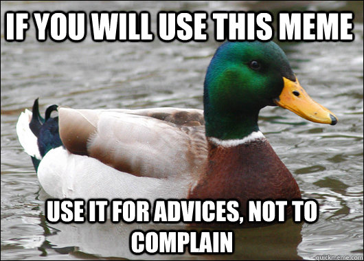 IF YOU WILL USE THIS MEME Use it for advices, not to complain - IF YOU WILL USE THIS MEME Use it for advices, not to complain  Actual Advice Mallard