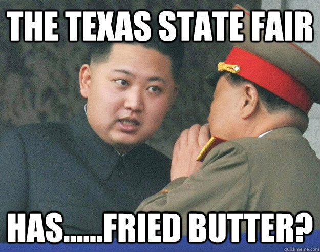 The Texas State Fair Has......fried butter?  Hungry Kim Jong Un