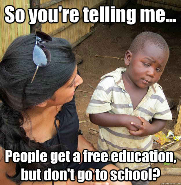 So you're telling me... People get a free education, but don't go to school? - So you're telling me... People get a free education, but don't go to school?  3rd World Skeptical Child