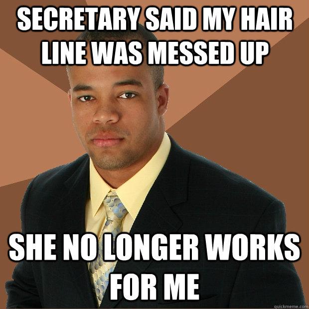 Secretary said my hair line was messed up she no longer works for me - Secretary said my hair line was messed up she no longer works for me  Successful Black Man