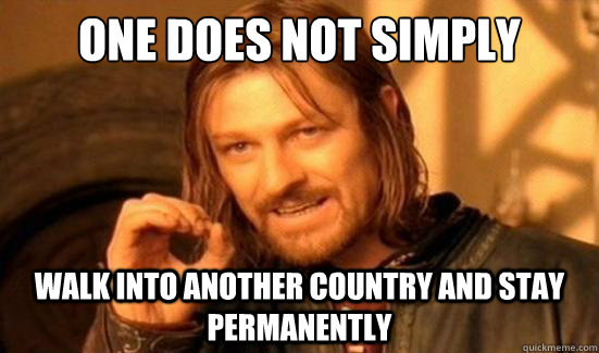 One Does Not Simply walk into another country and stay permanently - One Does Not Simply walk into another country and stay permanently  Boromir