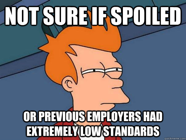 Not sure if spoiled or previous employers had extremely low standards - Not sure if spoiled or previous employers had extremely low standards  Futurama Fry