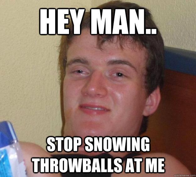 hey man.. stop snowing throwballs at me - hey man.. stop snowing throwballs at me  10 Guy