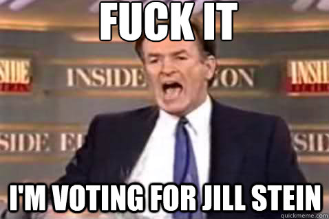 fuck it I'm voting for jill stein - fuck it I'm voting for jill stein  Fuck It Bill OReilly