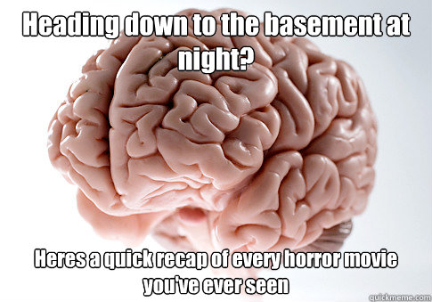 Heading down to the basement at night? Heres a quick recap of every horror movie you've ever seen - Heading down to the basement at night? Heres a quick recap of every horror movie you've ever seen  Scumbag Brain