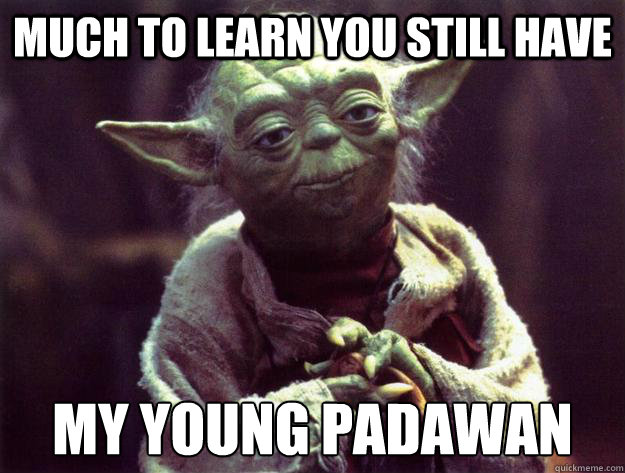 Much to learn you still have my young padawan - Much to learn you still have my young padawan Yoda