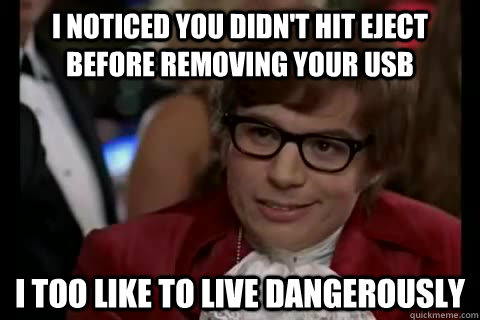 I noticed you didn't hit eject before removing your usb i too like to live dangerously - I noticed you didn't hit eject before removing your usb i too like to live dangerously  Dangerously - Austin Powers