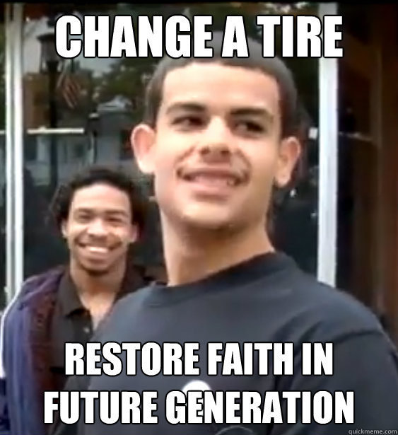 Change a tire Restore faith in future generation