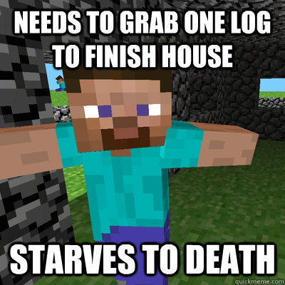 Needs to grab one log to finish house Starves to death