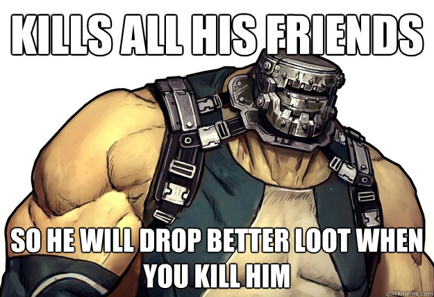 Kills all his friends So he will drop better loot when you kill him - Kills all his friends So he will drop better loot when you kill him  Good Guy Goliath