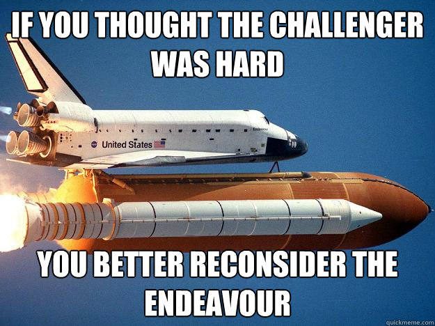 if you thought the challenger was hard you better reconsider the Endeavour