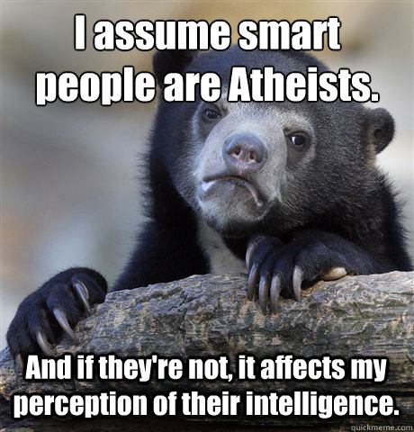 I assume smart people are Atheists. And if they're not, it affects my perception of their intelligence. - I assume smart people are Atheists. And if they're not, it affects my perception of their intelligence.  Confession Bear