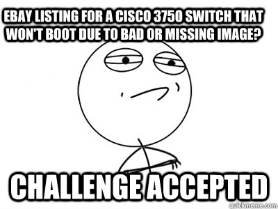 eBay listing for a Cisco 3750 switch that won't boot due to bad or missing image? Challenge Accepted - eBay listing for a Cisco 3750 switch that won't boot due to bad or missing image? Challenge Accepted  Challenge Accepted