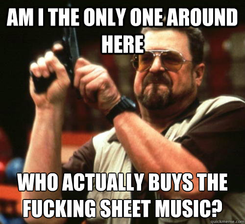 Am i the only one around here Who actually buys the fucking sheet music? - Am i the only one around here Who actually buys the fucking sheet music?  Am I The Only One Around Here
