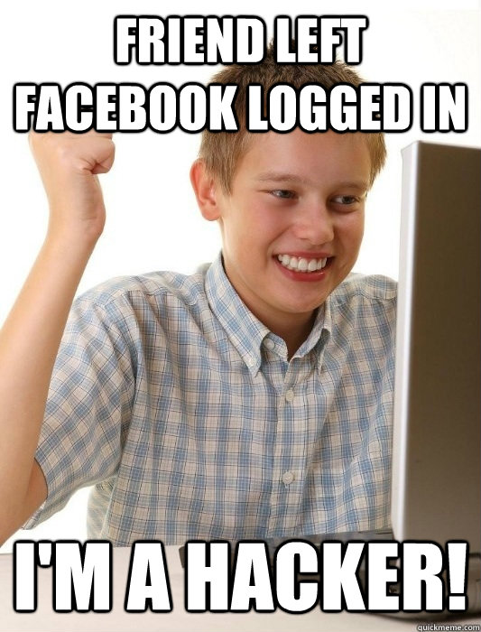 Friend left Facebook logged in I'm a hacker! - Friend left Facebook logged in I'm a hacker!  First Day on the Internet Kid