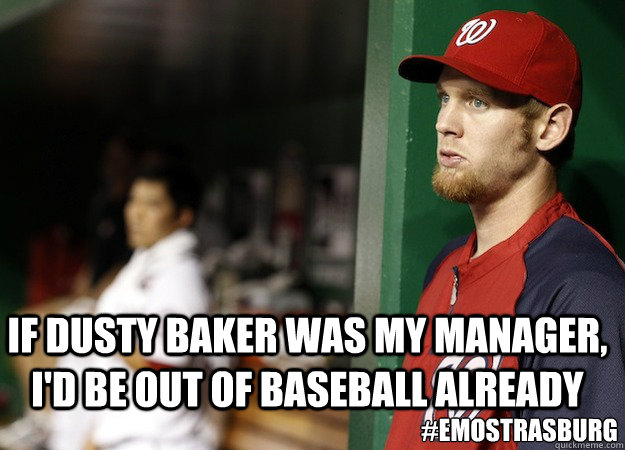 If Dusty Baker was my manager, I'd be out of baseball already #EmoStrasburg