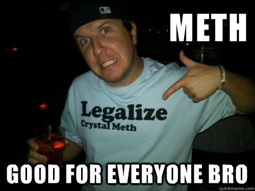 Meth Good for everyone bro - Meth Good for everyone bro  Methhead Matt