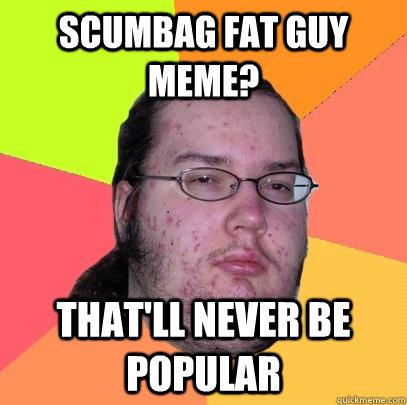 I am dating a fat guy meme