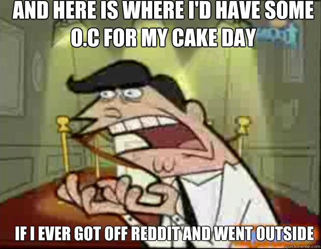 And here is where i'd have some O.C for my cake day IF i ever got off reddit and went outside - And here is where i'd have some O.C for my cake day IF i ever got off reddit and went outside  Fairly Odd Parents