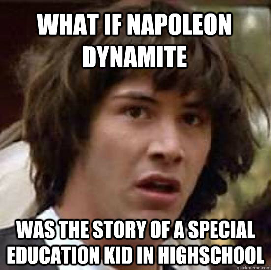 What if Napoleon Dynamite Was the story of a special education kid in highschool - What if Napoleon Dynamite Was the story of a special education kid in highschool  conspiracy keanu