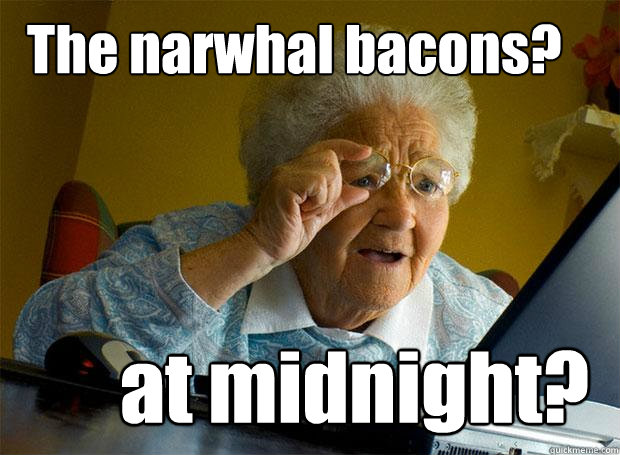 The narwhal bacons? at midnight?  - The narwhal bacons? at midnight?   Grandma finds the Internet