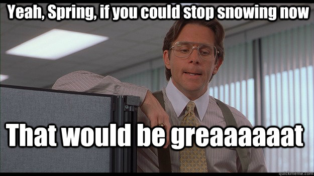 Yeah, Spring, if you could stop snowing now That would be greaaaaaat  officespace