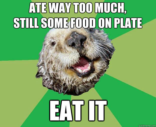 Ate way too much,              still some food on plate eat it  OCD Otter