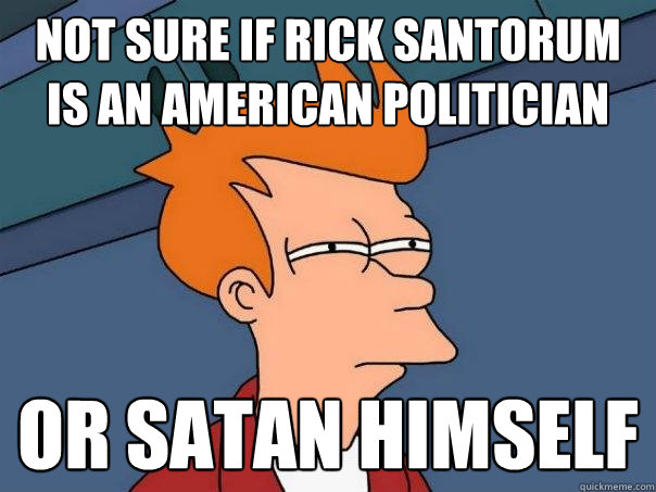 Not sure if Rick Santorum is an American politician Or Satan Himself - Not sure if Rick Santorum is an American politician Or Satan Himself  Futurama Fry