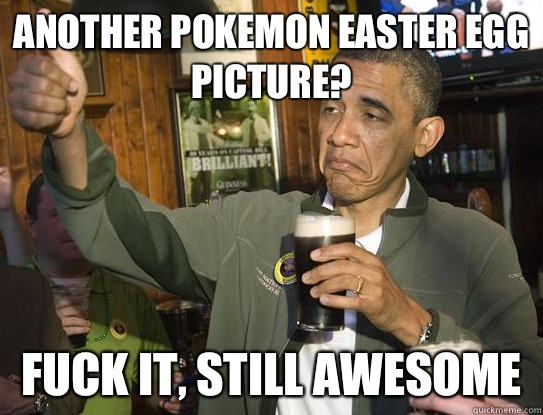 another Pokemon Easter egg picture? Fuck it, still awesome - another Pokemon Easter egg picture? Fuck it, still awesome  Upvoting Obama
