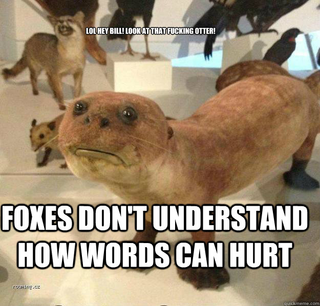 Lol Hey bill! look at that fucking otter!  Foxes don't understand how words can hurt